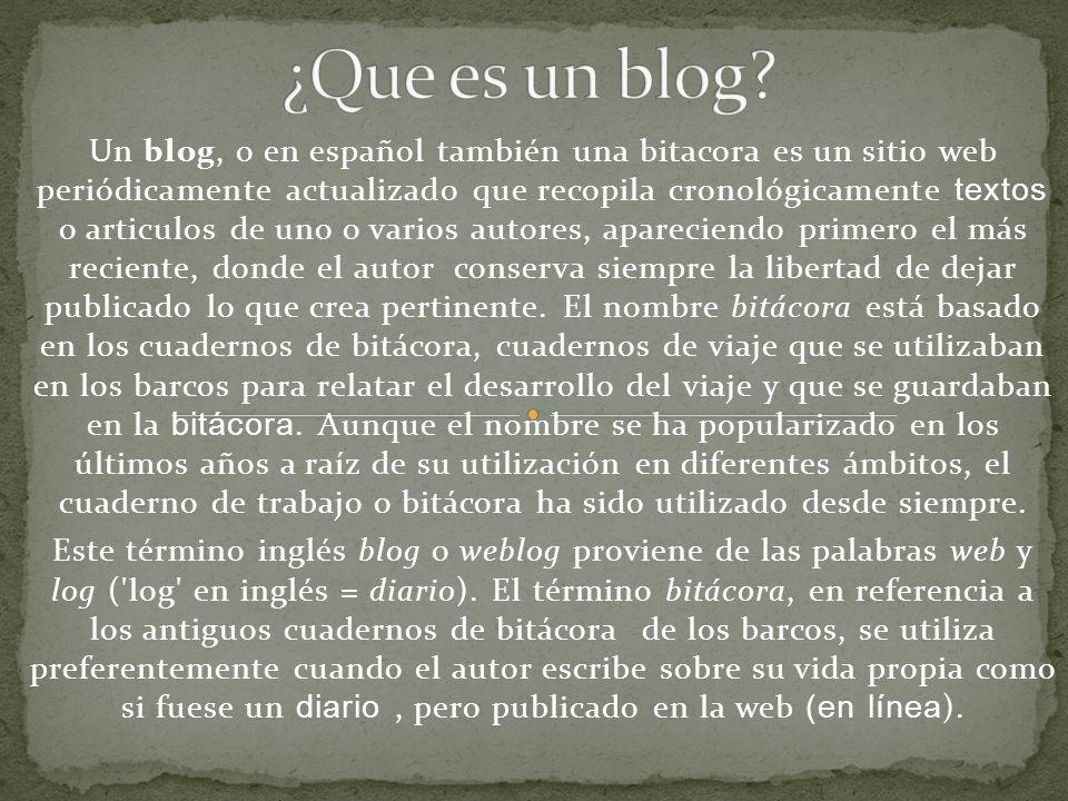 Un blog, o en español también una bitacora es un sitio web periódicamente actualizado que recopila cronológicamente textos o articulos de uno o varios autores, apareciendo primero el más reciente, donde el autor conserva siempre la libertad de dejar publicado lo que crea pertinente.