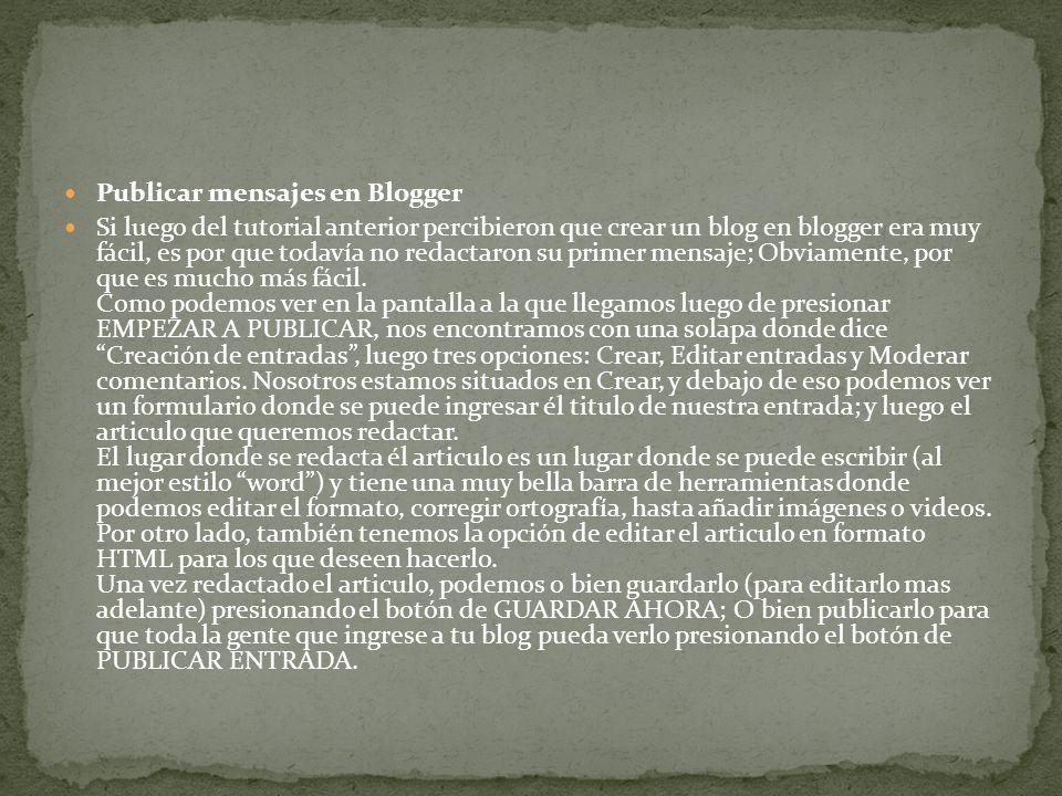 Publicar mensajes en Blogger Si luego del tutorial anterior percibieron que crear un blog en blogger era muy fácil, es por que todavía no redactaron su primer mensaje; Obviamente, por que es mucho más fácil.