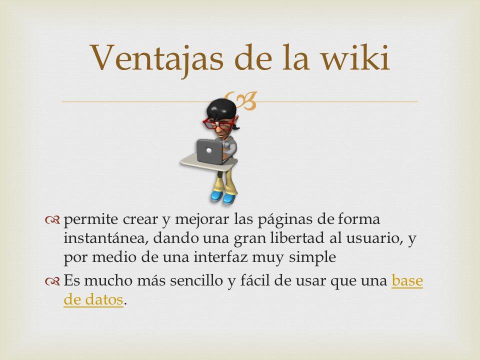 permite crear y mejorar las páginas de forma instantánea, dando una gran libertad al usuario, y por medio de una interfaz muy simple Es mucho más sencillo y fácil de usar que una base de datos.base de datos Ventajas de la wiki