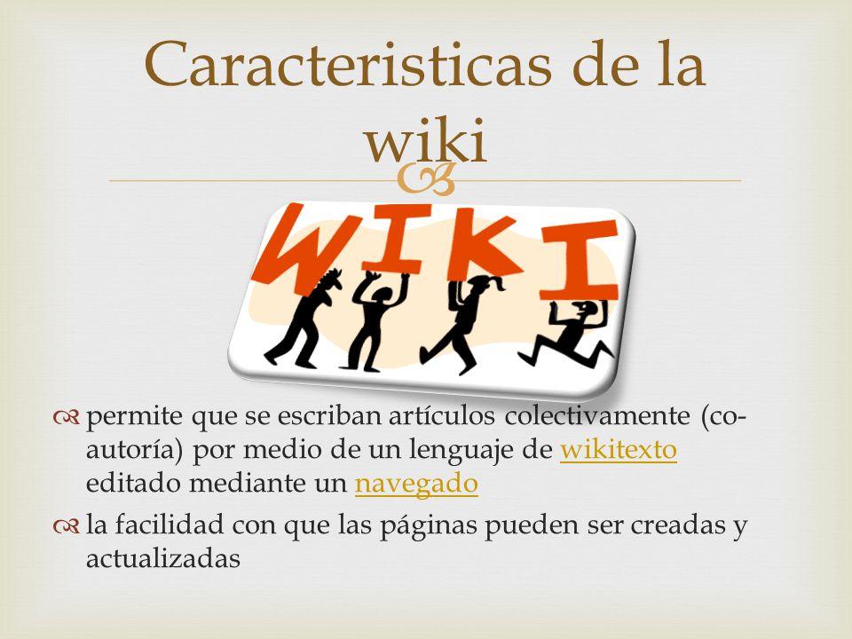 permite que se escriban artículos colectivamente (co- autoría) por medio de un lenguaje de wikitexto editado mediante un navegadowikitextonavegado la facilidad con que las páginas pueden ser creadas y actualizadas Caracteristicas de la wiki