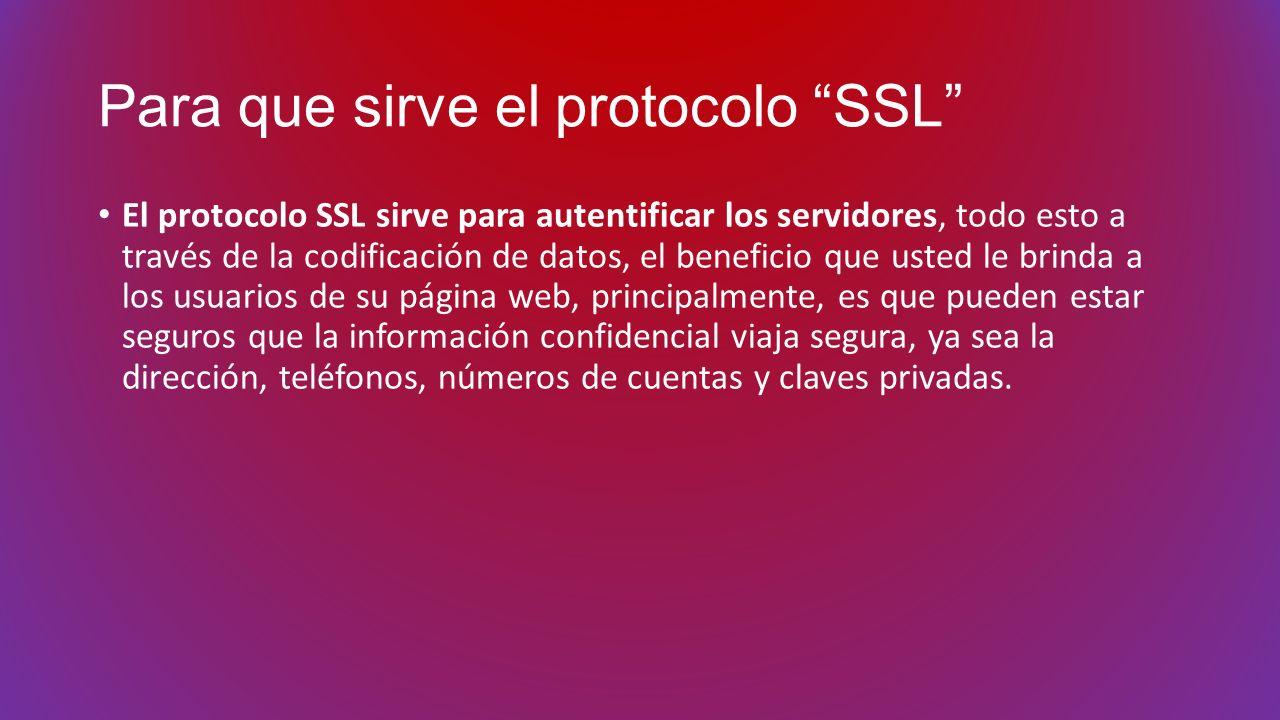 Para que sirve el protocolo SSL El protocolo SSL sirve para autentificar los servidores, todo esto a través de la codificación de datos, el beneficio
