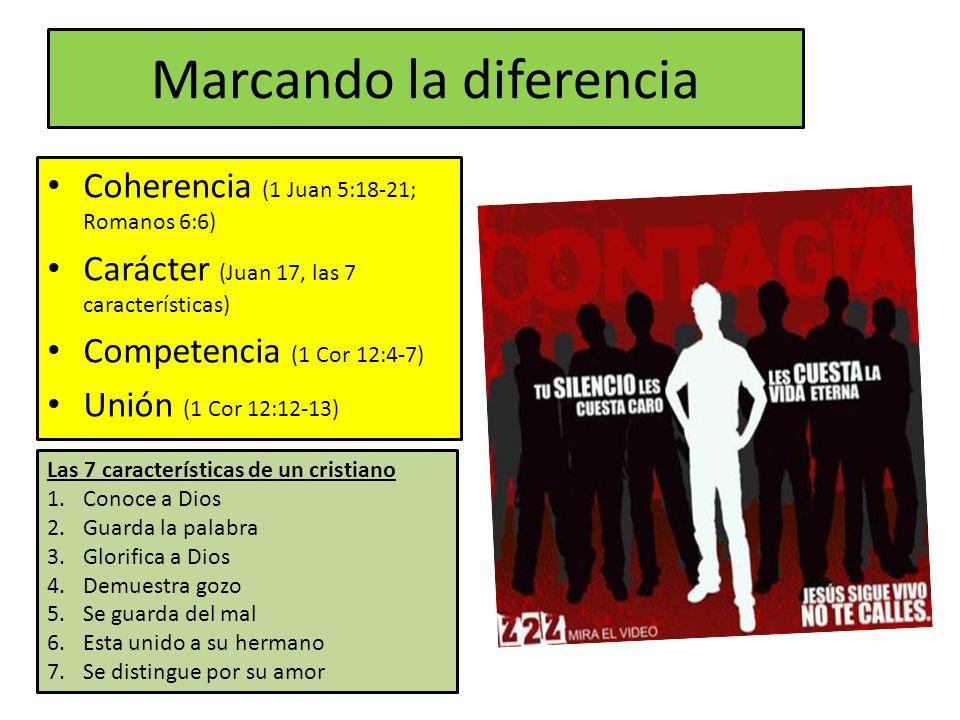 Marcando la diferencia Coherencia (1 Juan 5:18-21; Romanos 6:6) Carácter (Juan 17, las 7 características) Competencia (1 Cor 12:4-7) Unión (1 Cor 12:1
