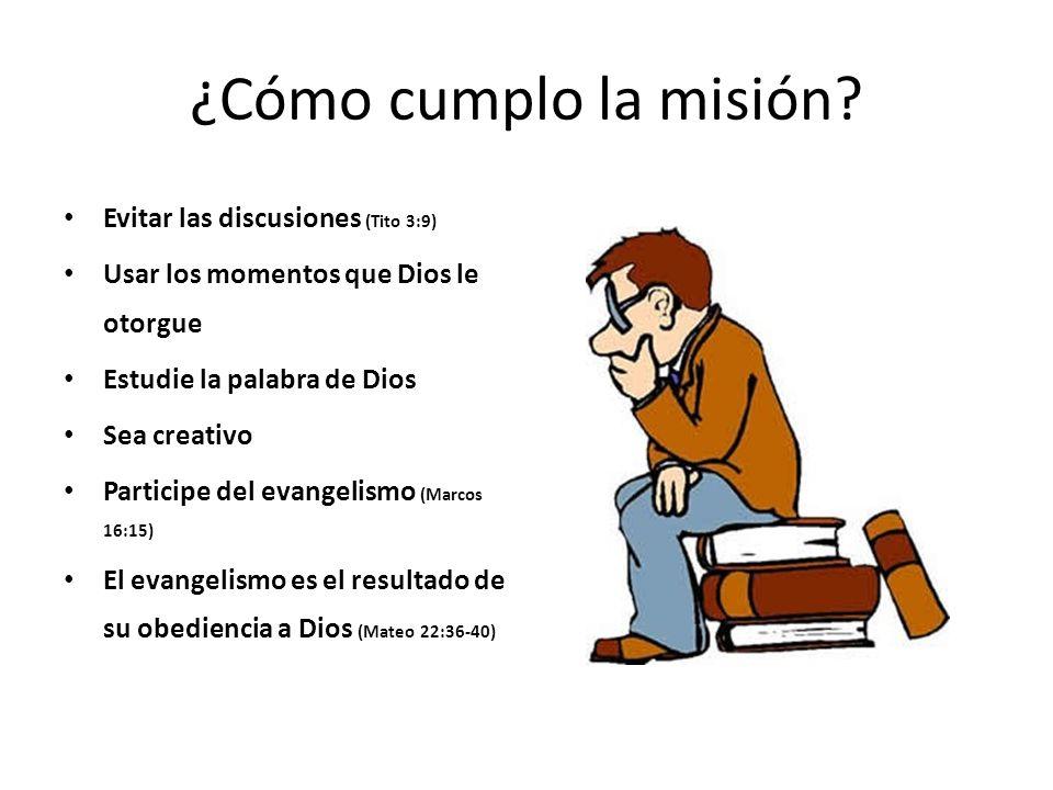 ¿Cómo cumplo la misión? Evitar las discusiones (Tito 3:9) Usar los momentos que Dios le otorgue Estudie la palabra de Dios Sea creativo Participe del