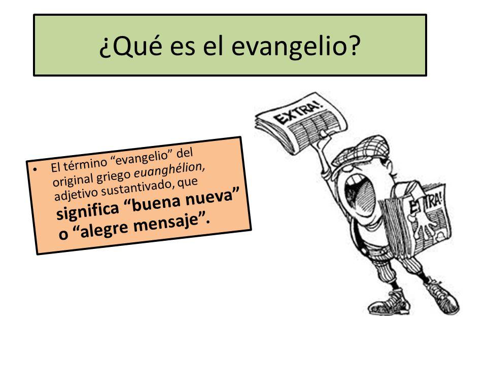 ¿Qué es el evangelio? El término evangelio del original griego euanghélion, adjetivo sustantivado, que significa buena nueva o alegre mensaje.