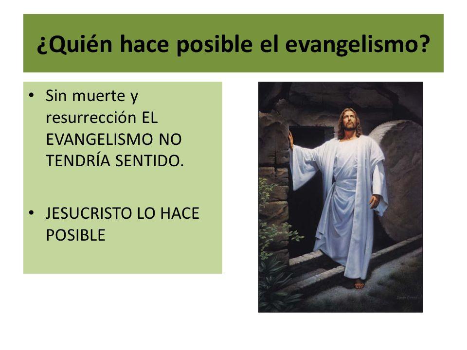 ¿Quién hace posible el evangelismo? Sin muerte y resurrección EL EVANGELISMO NO TENDRÍA SENTIDO. JESUCRISTO LO HACE POSIBLE