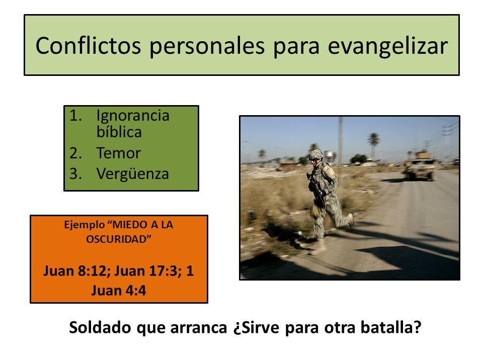Conflictos personales para evangelizar 1.Ignorancia bíblica 2.Temor 3.Vergüenza Ejemplo MIEDO A LA OSCURIDAD Juan 8:12; Juan 17:3; 1 Juan 4:4 Soldado