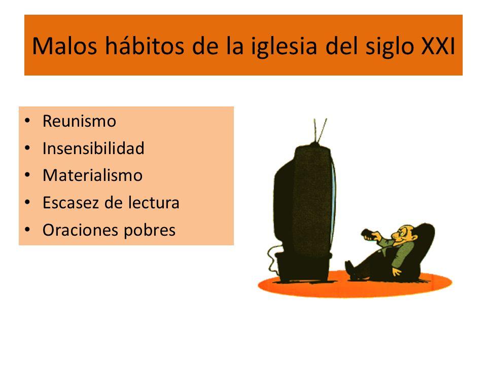 Malos hábitos de la iglesia del siglo XXI Reunismo Insensibilidad Materialismo Escasez de lectura Oraciones pobres