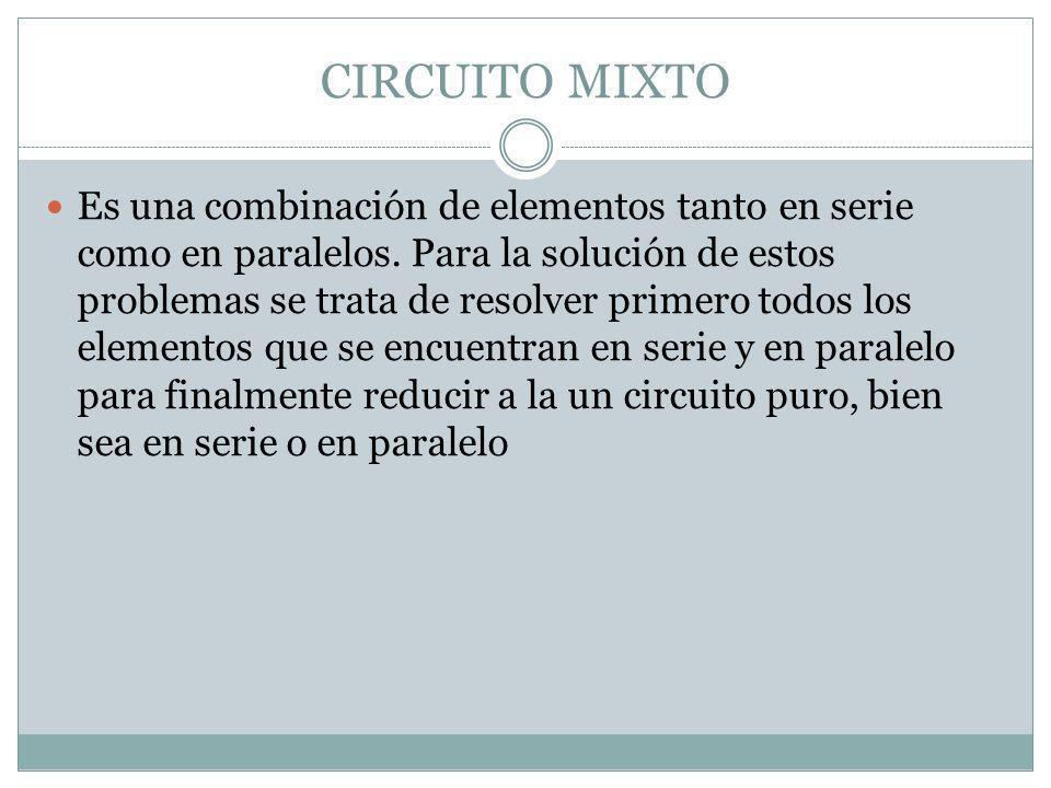 CIRCUITO MIXTO Es una combinación de elementos tanto en serie como en paralelos. Para la solución de estos problemas se trata de resolver primero todo