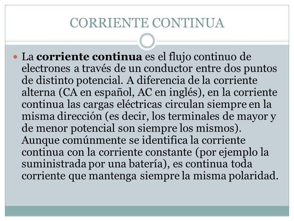 CORRIENTE CONTINUA La corriente continua es el flujo continuo de electrones a través de un conductor entre dos puntos de distinto potencial. A diferen