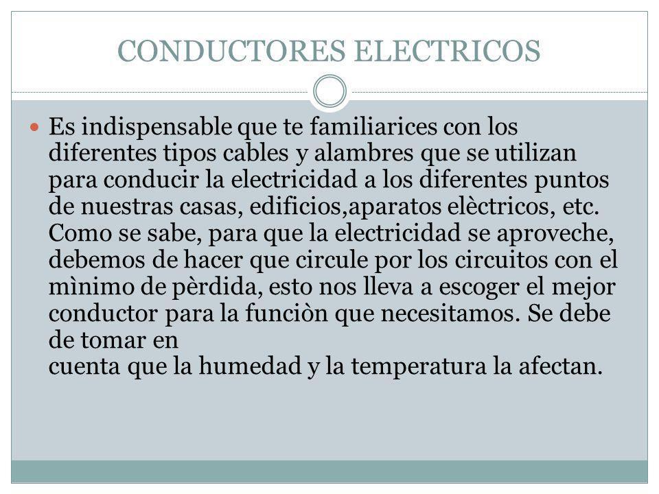 CONDUCTORES ELECTRICOS Es indispensable que te familiarices con los diferentes tipos cables y alambres que se utilizan para conducir la electricidad a