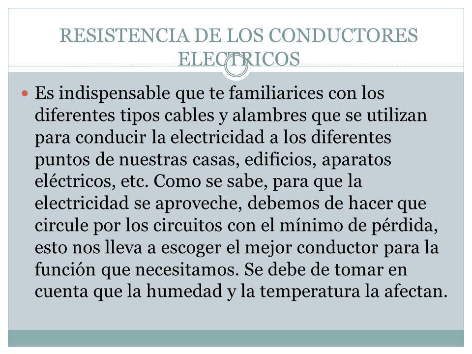 RESISTENCIA DE LOS CONDUCTORES ELECTRICOS Es indispensable que te familiarices con los diferentes tipos cables y alambres que se utilizan para conduci