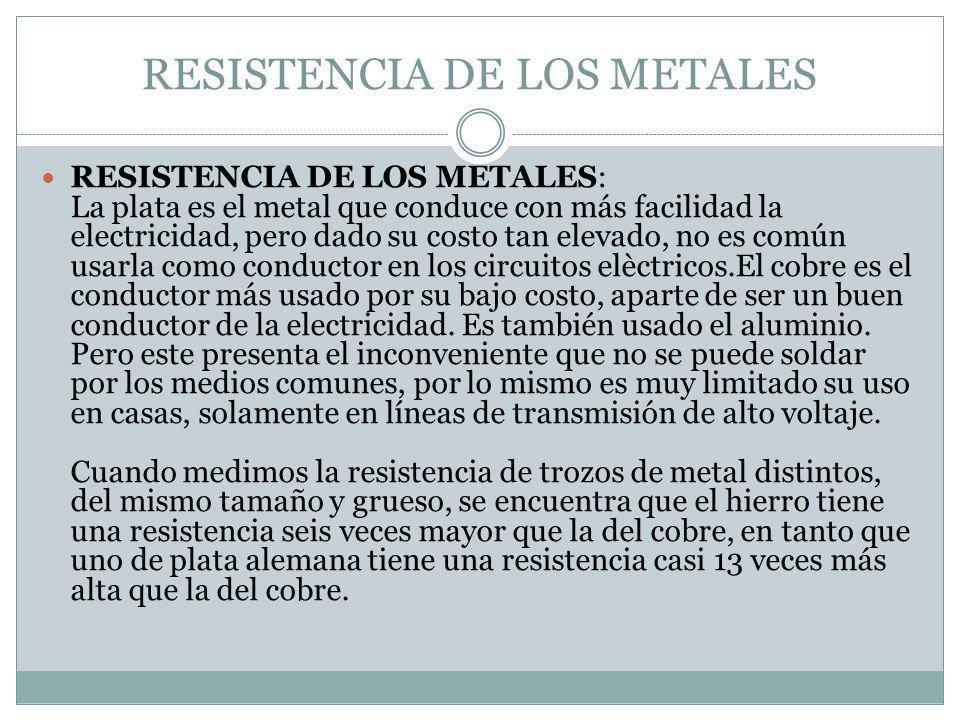 RESISTENCIA DE LOS METALES RESISTENCIA DE LOS METALES: La plata es el metal que conduce con más facilidad la electricidad, pero dado su costo tan elev