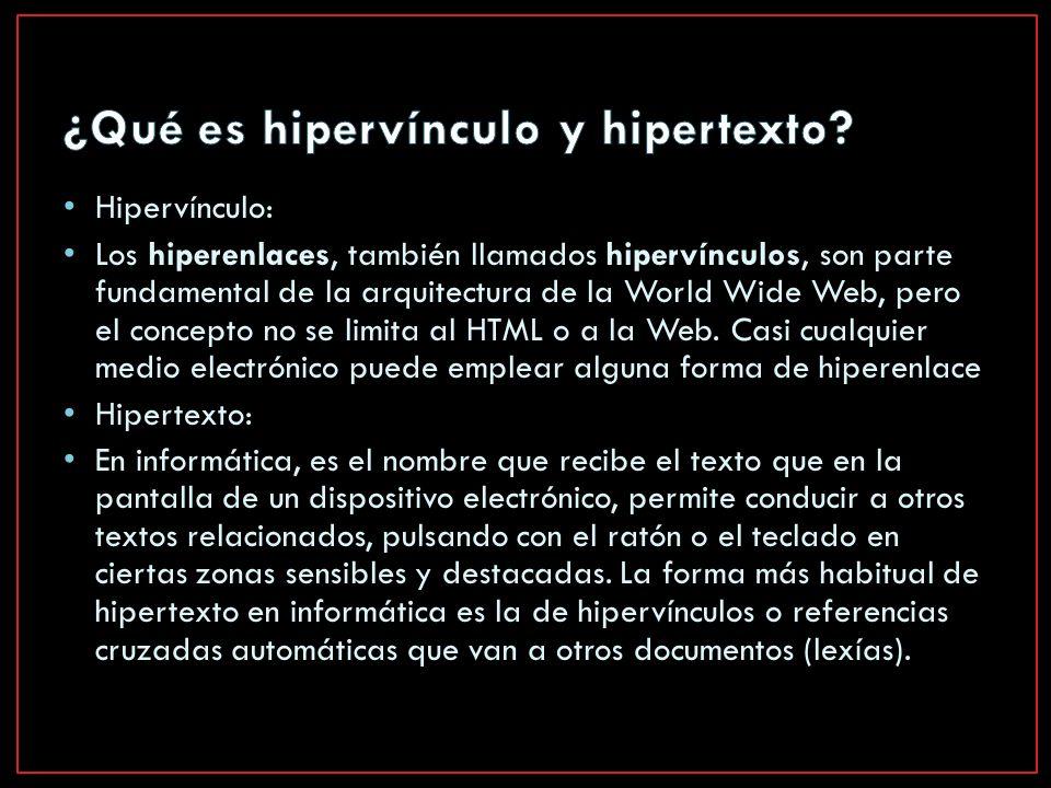 Hipervínculo: Los hiperenlaces, también llamados hipervínculos, son parte fundamental de la arquitectura de la World Wide Web, pero el concepto no se limita al HTML o a la Web.
