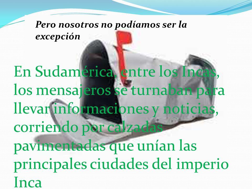 Pero nosotros no podíamos ser la excepción En Sudamérica, entre los Incas, los mensajeros se turnaban para llevar informaciones y noticias, corriendo