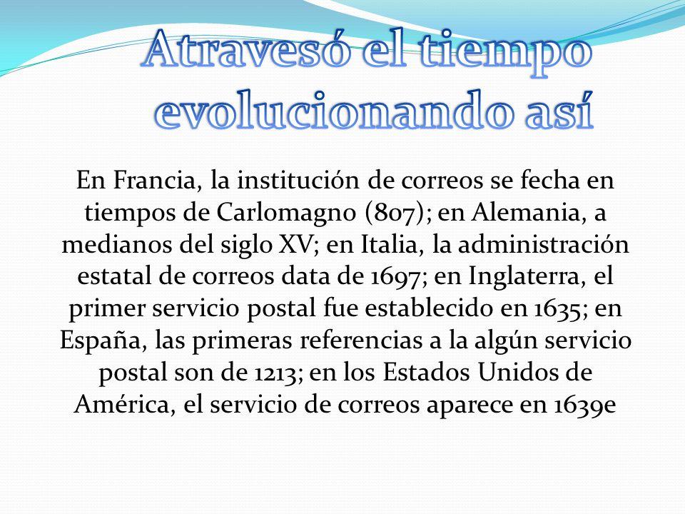 En Francia, la institución de correos se fecha en tiempos de Carlomagno (807); en Alemania, a medianos del siglo XV; en Italia, la administración esta