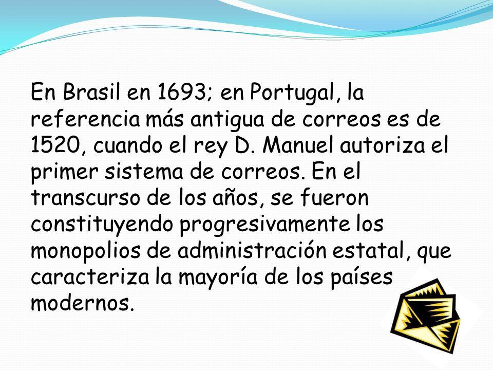 En Brasil en 1693; en Portugal, la referencia más antigua de correos es de 1520, cuando el rey D. Manuel autoriza el primer sistema de correos. En el
