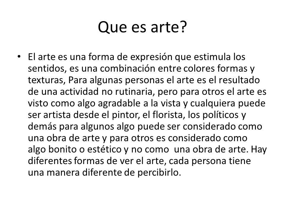 Que es arte? El arte es una forma de expresión que estimula los sentidos, es una combinación entre colores formas y texturas, Para algunas personas el