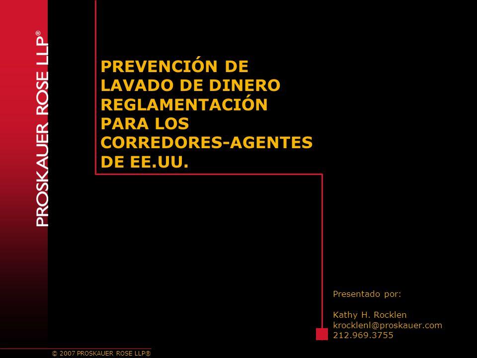 © 2007 PROSKAUER ROSE LLP® PREVENCIÓN DE LAVADO DE DINERO REGLAMENTACIÓN PARA LOS CORREDORES-AGENTES DE EE.UU.