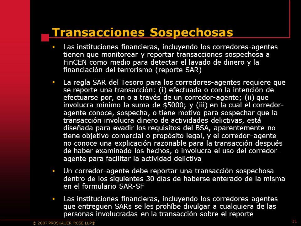 © 2007 PROSKAUER ROSE LLP® 11 Transacciones Sospechosas Las instituciones financieras, incluyendo los corredores-agentes tienen que monitorear y reportar transacciones sospechosa a FinCEN como medio para detectar el lavado de dinero y la financiación del terrorismo (reporte SAR) La regla SAR del Tesoro para los corredores-agentes requiere que se reporte una transacción: (i) efectuada o con la intención de efectuarse por, en o a través de un corredor-agente; (ii) que involucra mínimo la suma de $5000; y (iii) en la cual el corredor- agente conoce, sospecha, o tiene motivo para sospechar que la transacción involucra dinero de actividades delictivas, está diseñada para evadir los requisitos del BSA, aparentemente no tiene objetivo comercial o propósito legal, y el corredor–agente no conoce una explicación razonable para la transacción después de haber examinado los hechos, o involucra el uso del corredor- agente para facilitar la actividad delictiva Un corredor-agente debe reportar una transacción sospechosa dentro de los siguientes 30 días de haberse enterado de la misma en el formulario SAR-SF Las instituciones financieras, incluyendo los corredores-agentes que entreguen SARs se les prohíbe divulgar a cualquiera de las personas involucradas en la transacción sobre el reporte