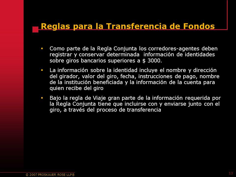 © 2007 PROSKAUER ROSE LLP® 13 Reglas para la Transferencia de Fondos Como parte de la Regla Conjunta los corredores-agentes deben registrar y conservar determinada información de identidades sobre giros bancarios superiores a $ 3000.