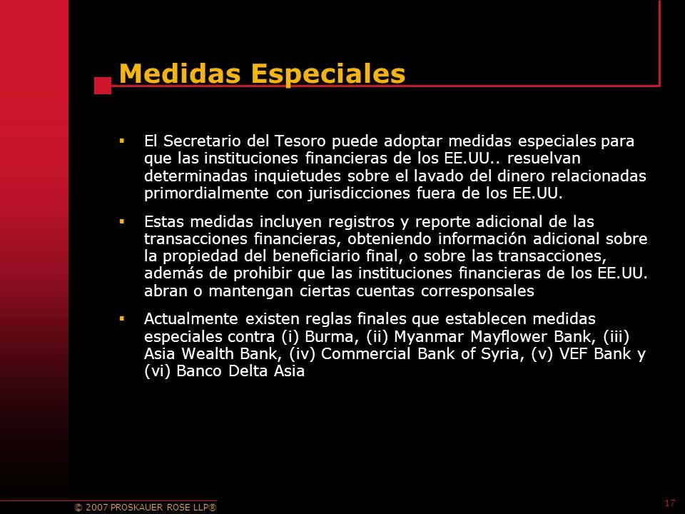 © 2007 PROSKAUER ROSE LLP® 17 Medidas Especiales El Secretario del Tesoro puede adoptar medidas especiales para que las instituciones financieras de los EE.UU..