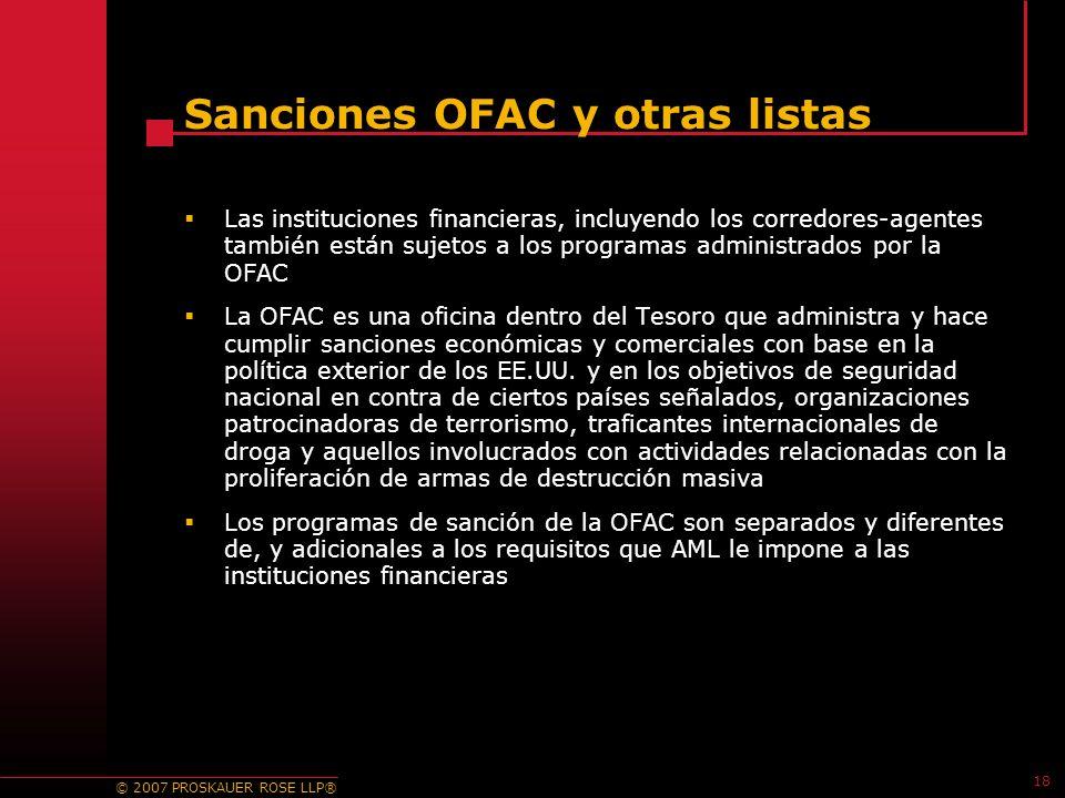 © 2007 PROSKAUER ROSE LLP® 18 Sanciones OFAC y otras listas Las instituciones financieras, incluyendo los corredores-agentes también están sujetos a los programas administrados por la OFAC La OFAC es una oficina dentro del Tesoro que administra y hace cumplir sanciones económicas y comerciales con base en la política exterior de los EE.UU.