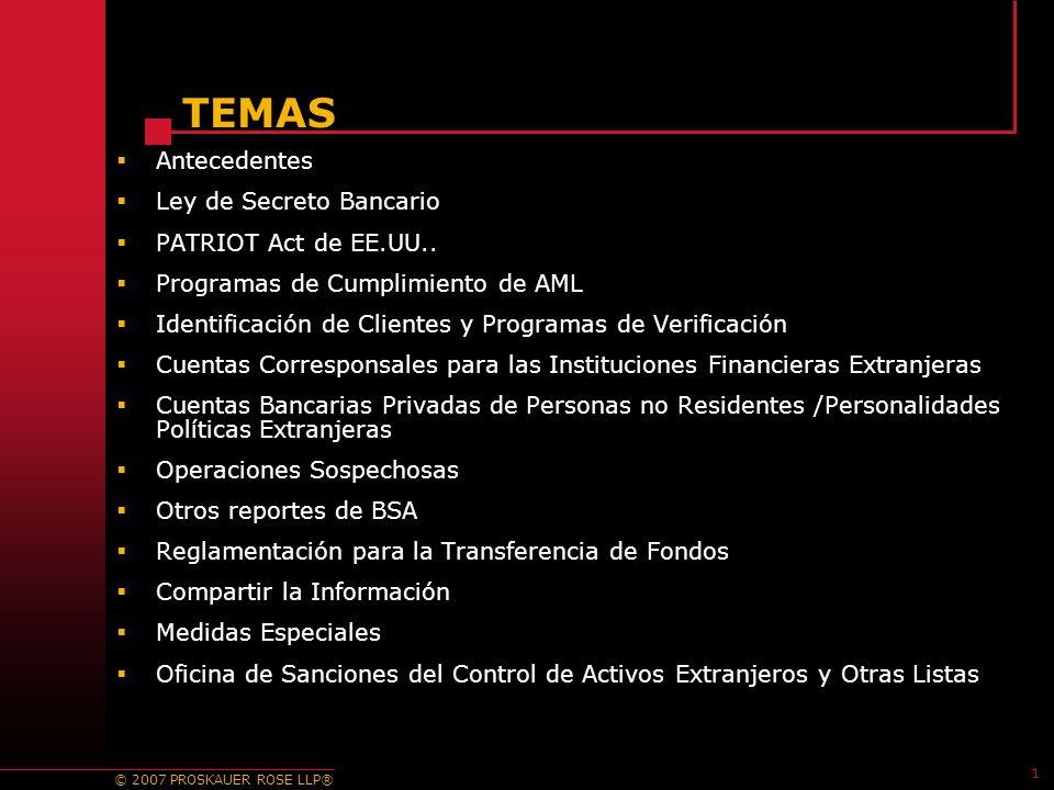 © 2007 PROSKAUER ROSE LLP® 1 TEMAS Antecedentes Ley de Secreto Bancario PATRIOT Act de EE.UU..