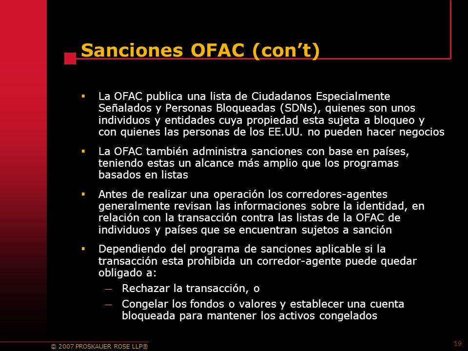 © 2007 PROSKAUER ROSE LLP® 19 Sanciones OFAC (cont) La OFAC publica una lista de Ciudadanos Especialmente Señalados y Personas Bloqueadas (SDNs), quienes son unos individuos y entidades cuya propiedad esta sujeta a bloqueo y con quienes las personas de los EE.UU.