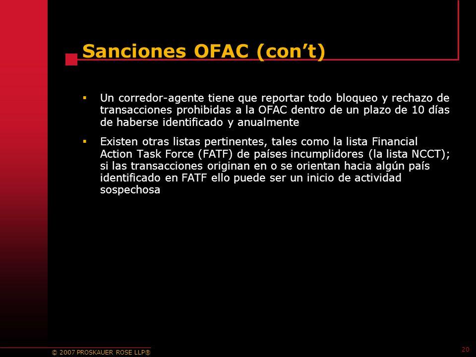© 2007 PROSKAUER ROSE LLP® 20 Sanciones OFAC (cont) Un corredor-agente tiene que reportar todo bloqueo y rechazo de transacciones prohibidas a la OFAC dentro de un plazo de 10 días de haberse identificado y anualmente Existen otras listas pertinentes, tales como la lista Financial Action Task Force (FATF) de países incumplidores (la lista NCCT); si las transacciones originan en o se orientan hacia algún país identificado en FATF ello puede ser un inicio de actividad sospechosa