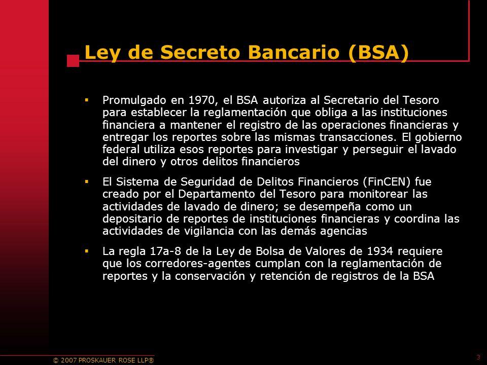 © 2007 PROSKAUER ROSE LLP® 3 Ley de Secreto Bancario (BSA) Promulgado en 1970, el BSA autoriza al Secretario del Tesoro para establecer la reglamentación que obliga a las instituciones financiera a mantener el registro de las operaciones financieras y entregar los reportes sobre las mismas transacciones.