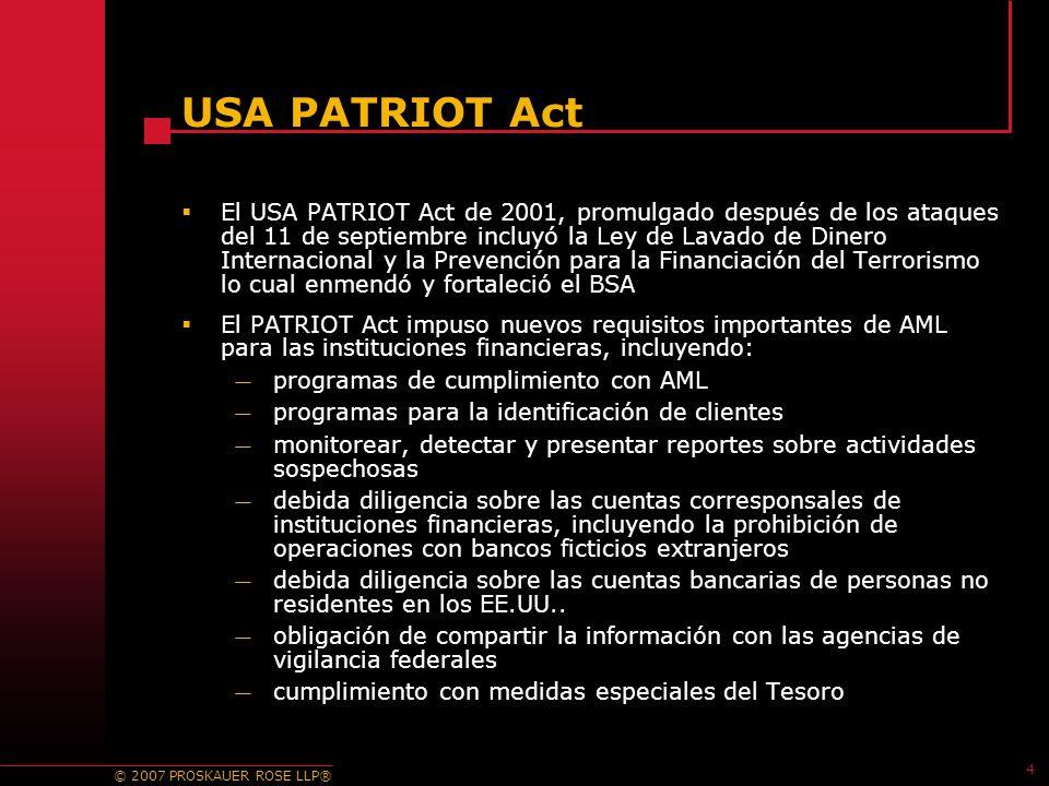 © 2007 PROSKAUER ROSE LLP® 4 USA PATRIOT Act El USA PATRIOT Act de 2001, promulgado después de los ataques del 11 de septiembre incluyó la Ley de Lavado de Dinero Internacional y la Prevención para la Financiación del Terrorismo lo cual enmendó y fortaleció el BSA El PATRIOT Act impuso nuevos requisitos importantes de AML para las instituciones financieras, incluyendo: programas de cumplimiento con AML programas para la identificación de clientes monitorear, detectar y presentar reportes sobre actividades sospechosas debida diligencia sobre las cuentas corresponsales de instituciones financieras, incluyendo la prohibición de operaciones con bancos ficticios extranjeros debida diligencia sobre las cuentas bancarias de personas no residentes en los EE.UU..