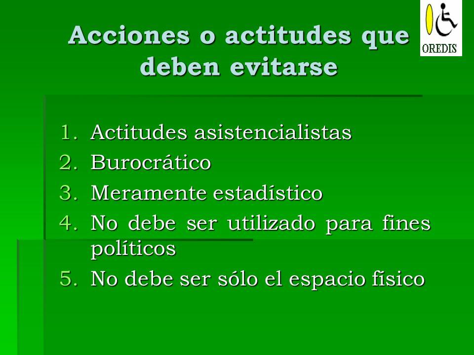 Acciones o actitudes que deben evitarse 1.Actitudes asistencialistas 2.Burocrático 3.Meramente estadístico 4.No debe ser utilizado para fines político