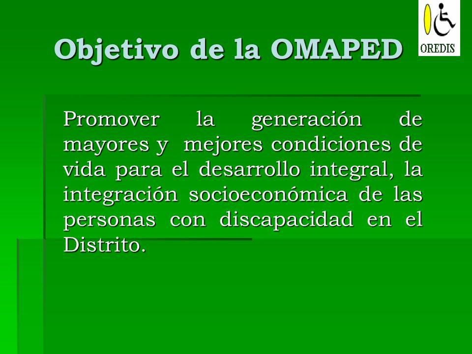 Objetivo de la OMAPED Promover la generación de mayores y mejores condiciones de vida para el desarrollo integral, la integración socioeconómica de la