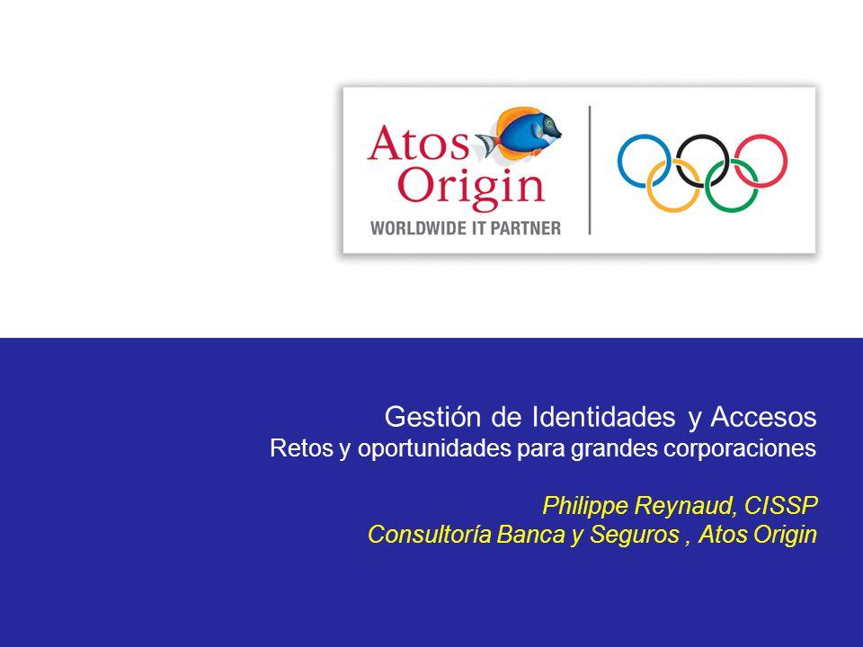 Gestión de Identidades y Accesos Retos y oportunidades para grandes corporaciones Philippe Reynaud, CISSP Consultoría Banca y Seguros, Atos Origin