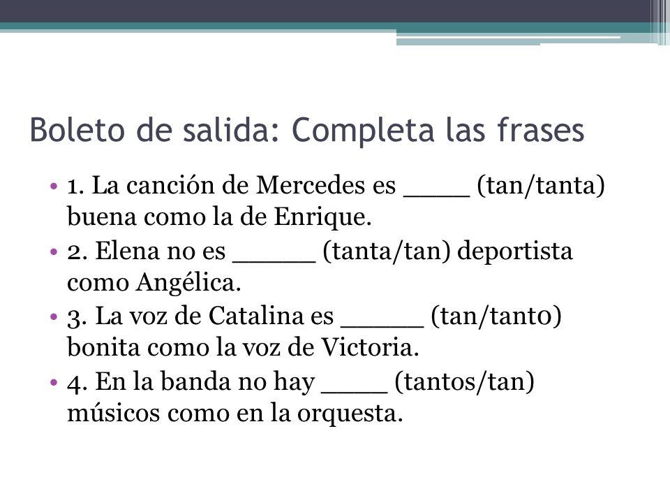Boleto de salida: Completa las frases 1. La canción de Mercedes es ____ (tan/tanta) buena como la de Enrique. 2. Elena no es _____ (tanta/tan) deporti