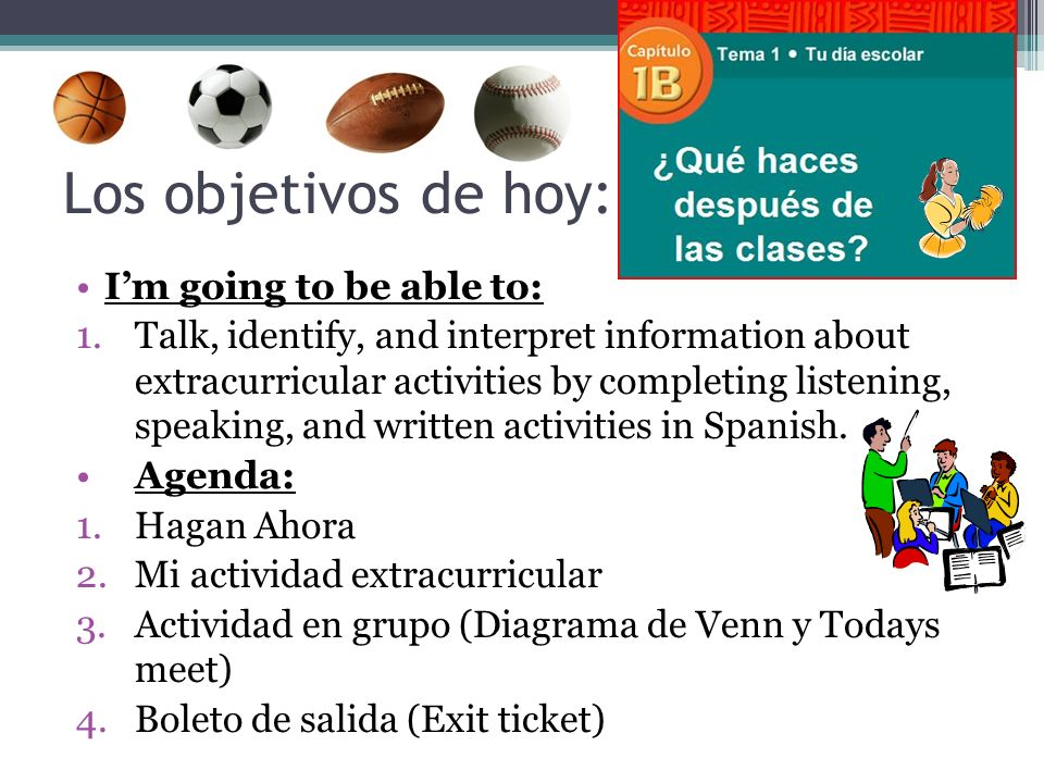 Los objetivos de hoy: Im going to be able to: 1.Talk, identify, and interpret information about extracurricular activities by completing listening, speaking, and written activities in Spanish.
