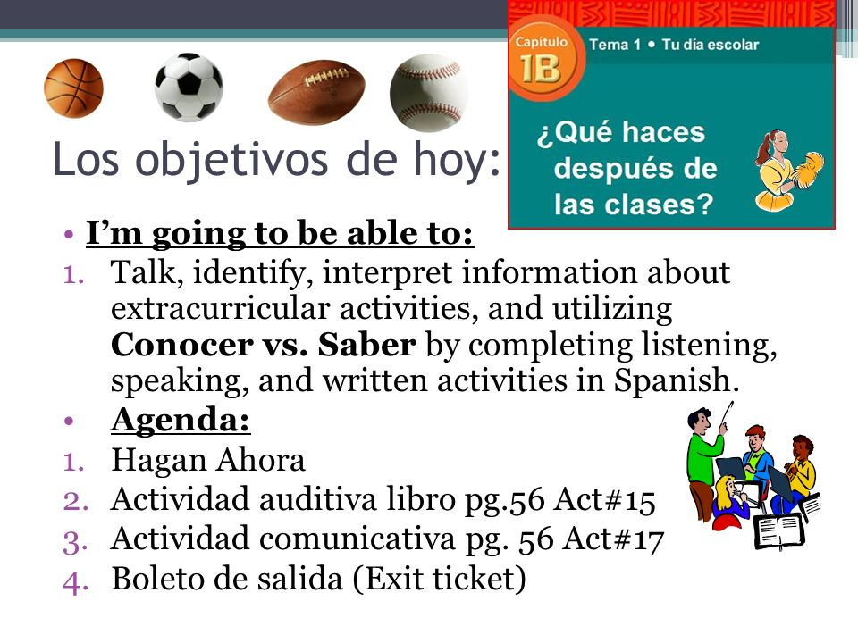 Los objetivos de hoy: Im going to be able to: 1.Talk, identify, interpret information about extracurricular activities, and utilizing Conocer vs.