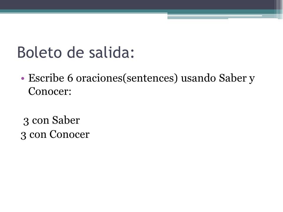 Boleto de salida: Escribe 6 oraciones(sentences) usando Saber y Conocer: 3 con Saber 3 con Conocer
