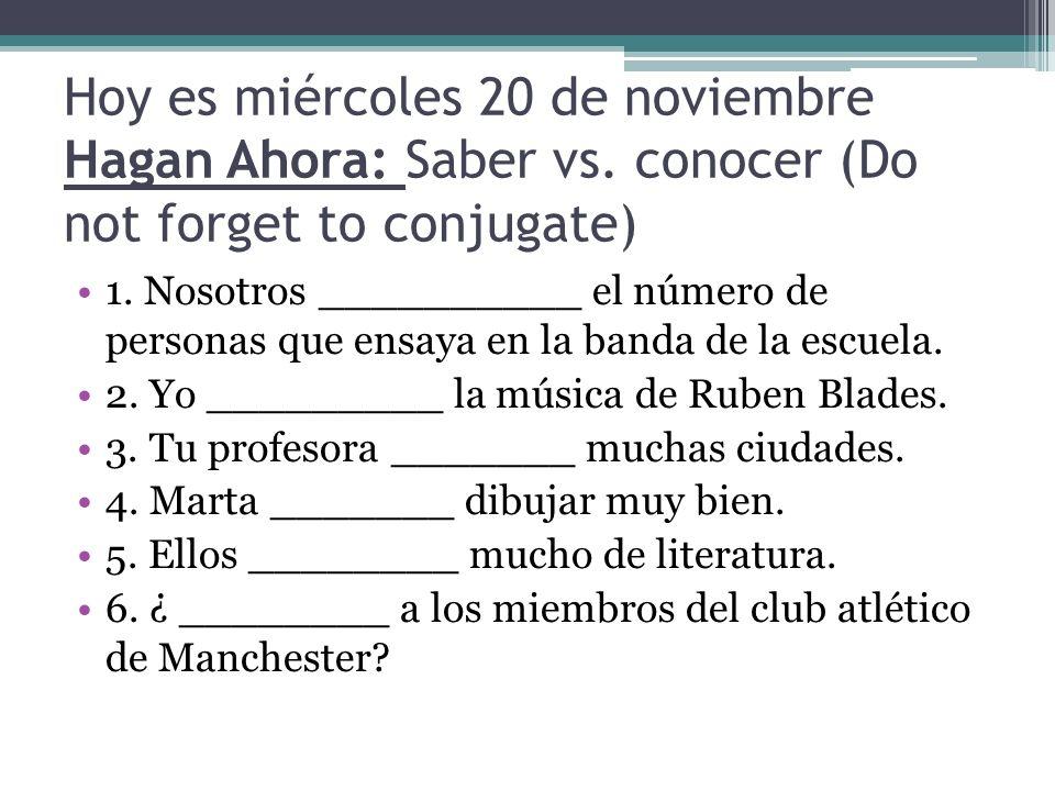 Hoy es miércoles 20 de noviembre Hagan Ahora: Saber vs. conocer (Do not forget to conjugate) 1. Nosotros __________ el número de personas que ensaya e