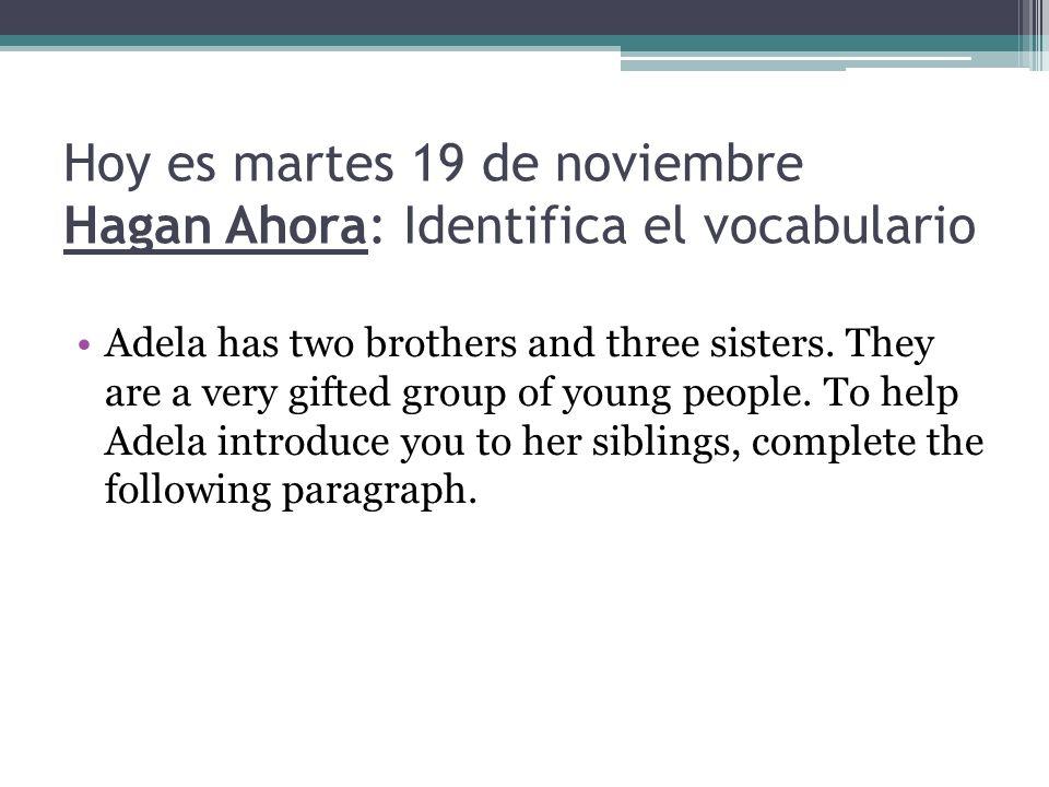 Hoy es martes 19 de noviembre Hagan Ahora: Identifica el vocabulario Adela has two brothers and three sisters. They are a very gifted group of young p