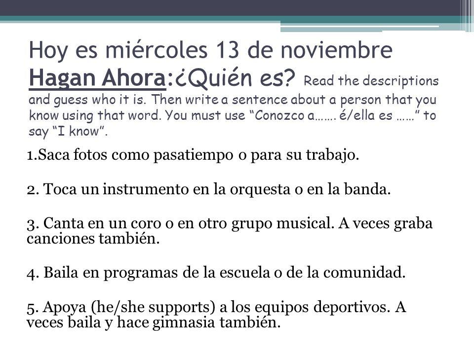 Hoy es miércoles 13 de noviembre Hagan Ahora: ¿Quién es? Read the descriptions and guess who it is. Then write a sentence about a person that you know