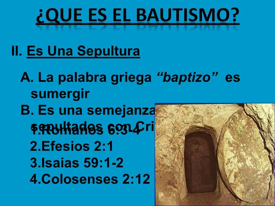 II. Es Una Sepultura A. La palabra griega baptizo es sumergir B. Es una semejanza del ser sepultados con Cristo 1.Romanos 6:3-4 2.Efesios 2:1 3.Isaias