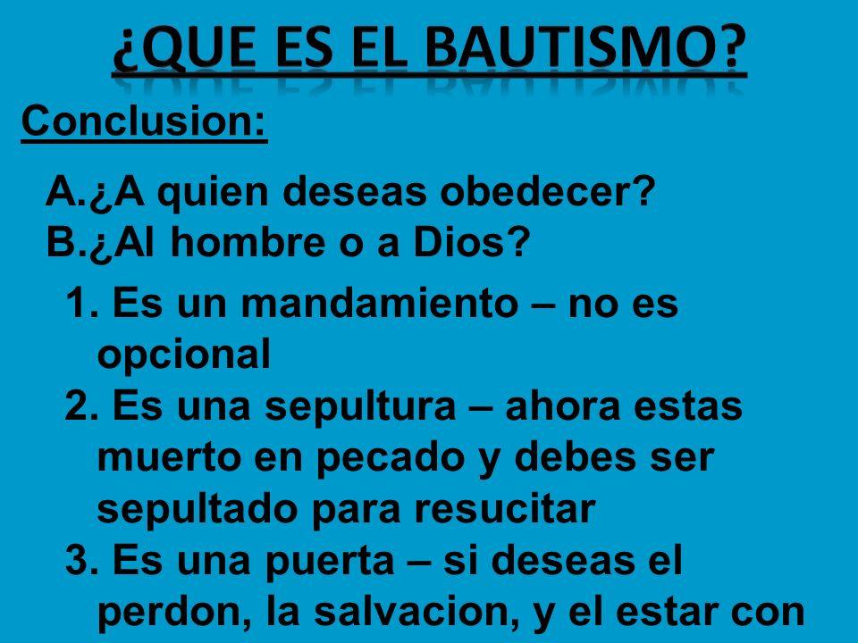 Conclusion: A.¿A quien deseas obedecer? B.¿Al hombre o a Dios? 1. Es un mandamiento – no es opcional 2. Es una sepultura – ahora estas muerto en pecad