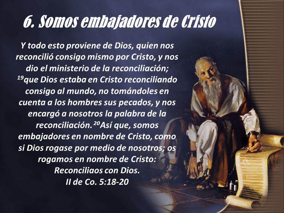 6. Somos embajadores de Cristo Y todo esto proviene de Dios, quien nos reconcilió consigo mismo por Cristo, y nos dio el ministerio de la reconciliaci