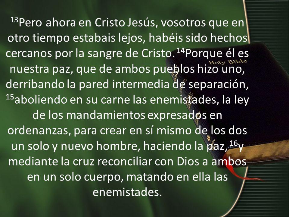 13 Pero ahora en Cristo Jesús, vosotros que en otro tiempo estabais lejos, habéis sido hechos cercanos por la sangre de Cristo.