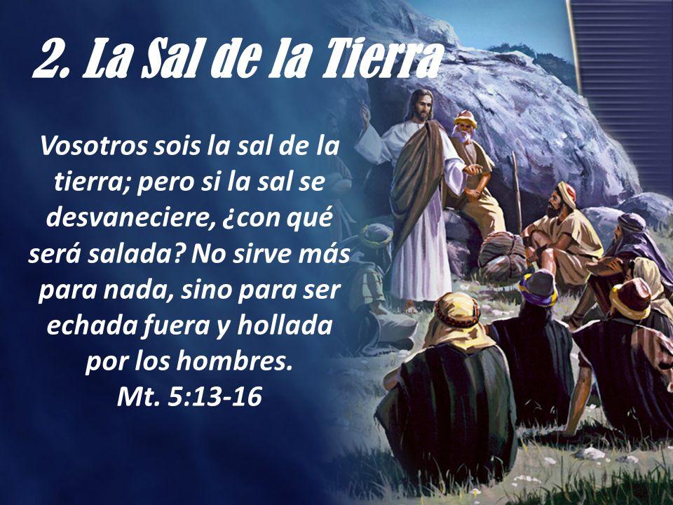 2. La Sal de la Tierra Vosotros sois la sal de la tierra; pero si la sal se desvaneciere, ¿con qué será salada? No sirve más para nada, sino para ser