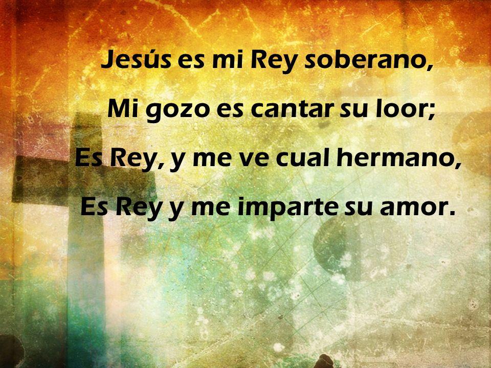 Jesús es mi Rey soberano, Mi gozo es cantar su loor; Es Rey, y me ve cual hermano, Es Rey y me imparte su amor.