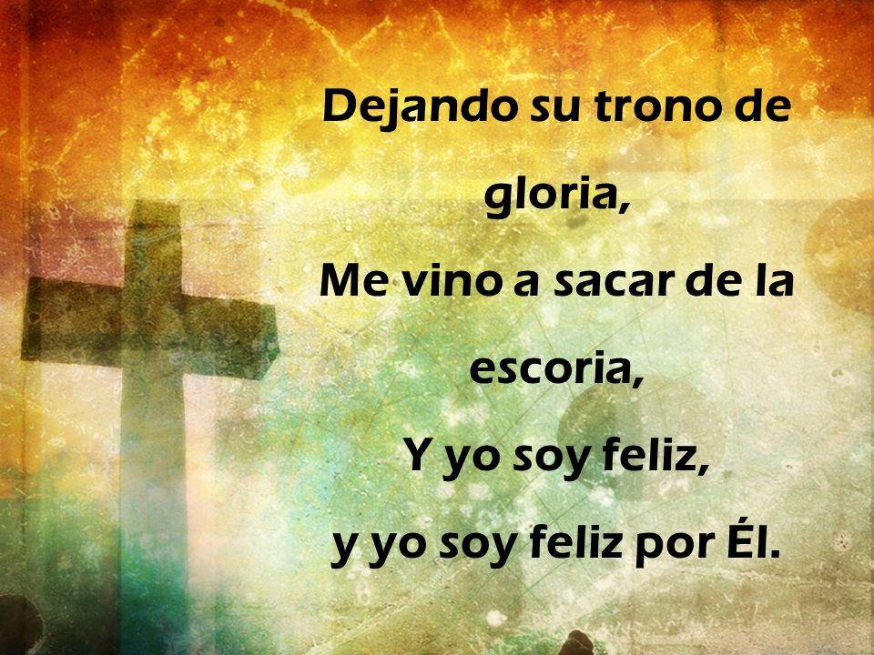 Dejando su trono de gloria, Me vino a sacar de la escoria, Y yo soy feliz, y yo soy feliz por Él.