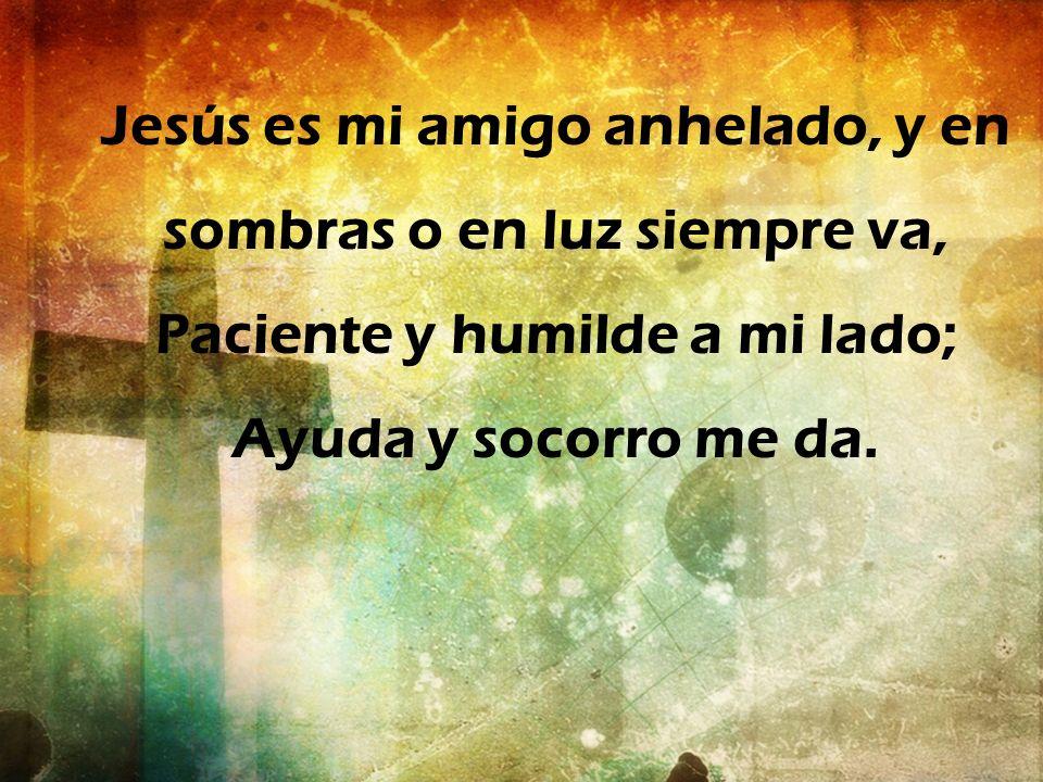 Jesús es mi amigo anhelado, y en sombras o en luz siempre va, Paciente y humilde a mi lado; Ayuda y socorro me da.
