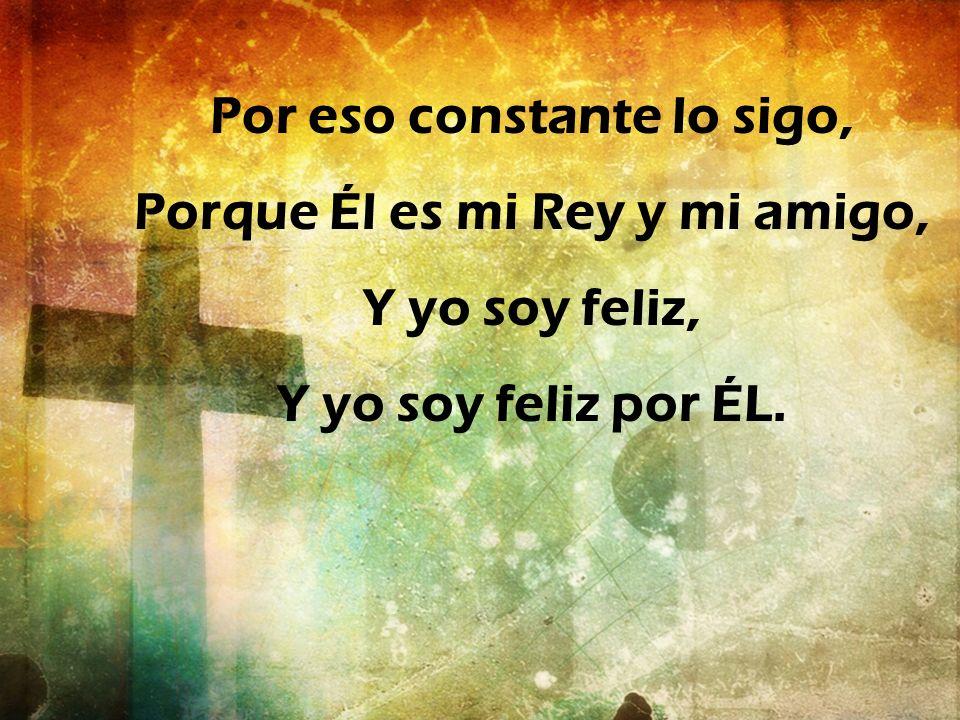 Por eso constante lo sigo, Porque Él es mi Rey y mi amigo, Y yo soy feliz, Y yo soy feliz por ÉL.